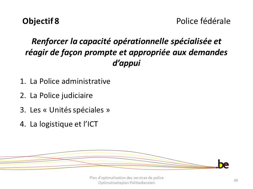 Objectif 8 Police fédérale Renforcer la capacité opérationnelle spécialisée et réagir de façon prompte et appropriée aux demandes d'appui