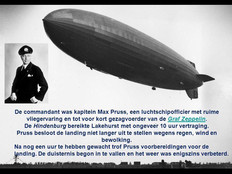 De commandant was kapitein Max Pruss, een luchtschipofficier met ruime vliegervaring en tot voor kort gezagvoerder van de Graf Zeppelin. De Hindenburg bereikte Lakehurst met ongeveer 10 uur vertraging. Pruss besloot de landing niet langer uit te stellen wegens regen, wind en bewolking.