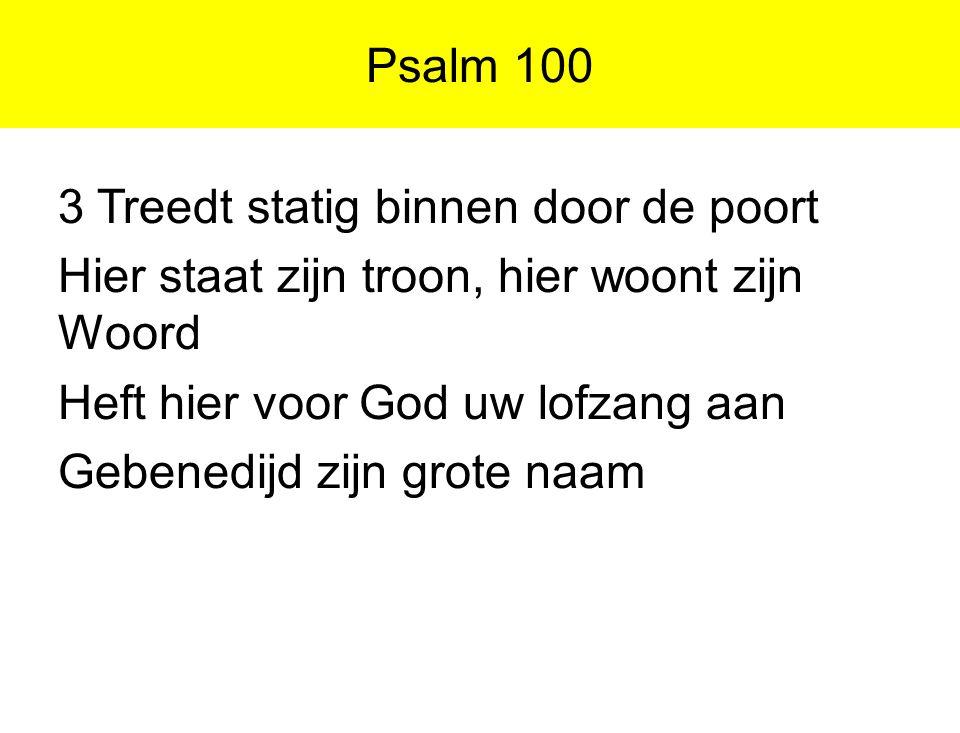 Psalm 100 3 Treedt statig binnen door de poort. Hier staat zijn troon, hier woont zijn Woord. Heft hier voor God uw lofzang aan.