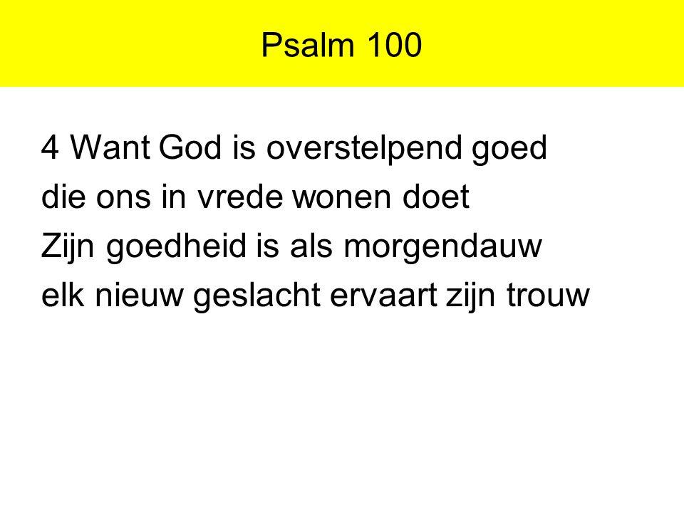 Psalm 100 4 Want God is overstelpend goed die ons in vrede wonen doet Zijn goedheid is als morgendauw elk nieuw geslacht ervaart zijn trouw