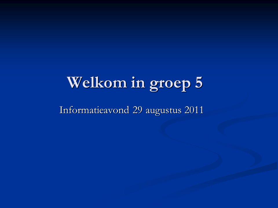 Welkom in groep 5 Informatieavond 29 augustus 2011