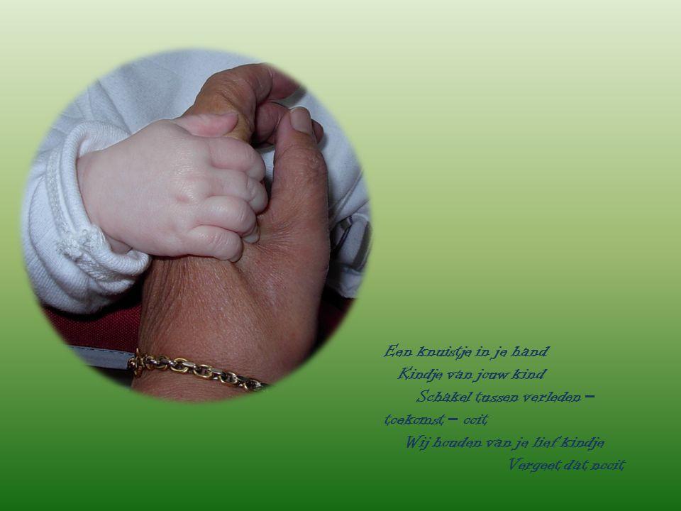Een knuistje in je hand Kindje van jouw kind. Schakel tussen verleden – toekomst – ooit. Wij houden van je lief kindje.