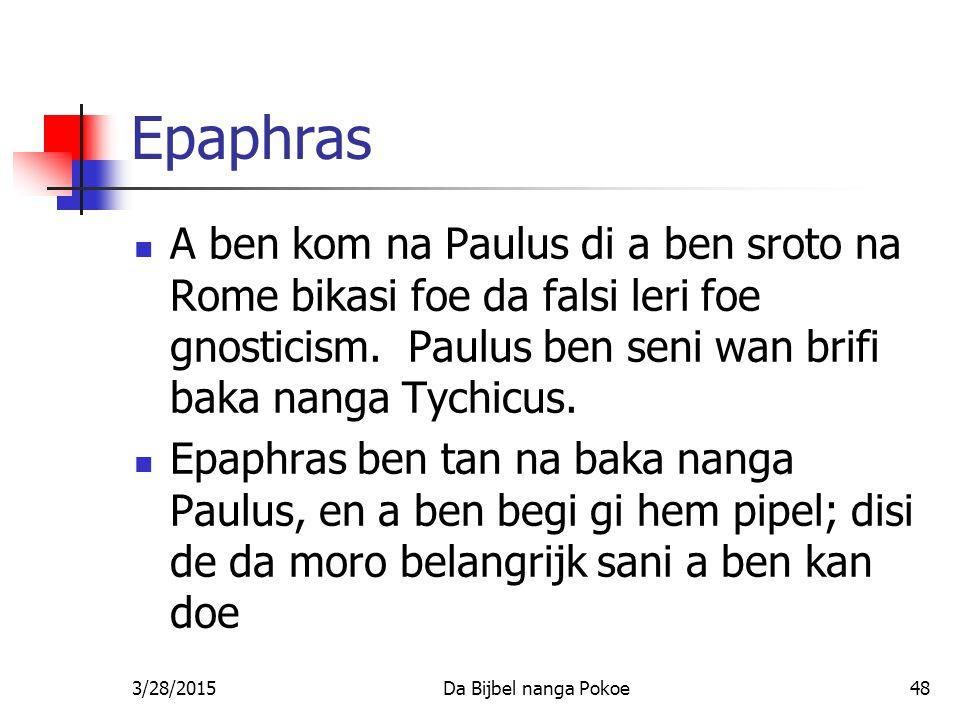 Epaphras A ben kom na Paulus di a ben sroto na Rome bikasi foe da falsi leri foe gnosticism. Paulus ben seni wan brifi baka nanga Tychicus.