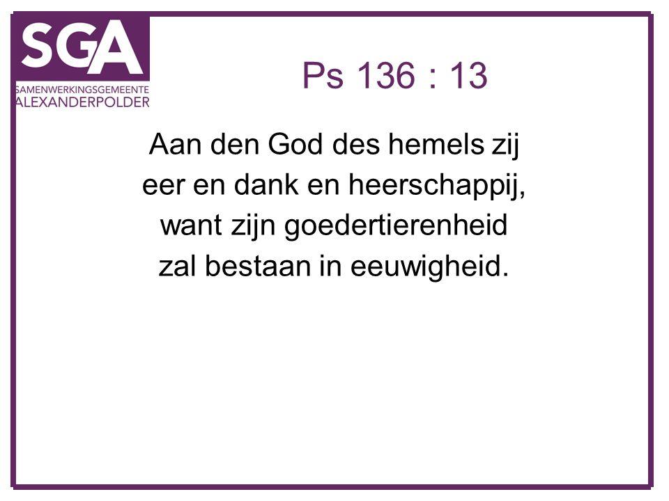 Ps 136 : 13 Aan den God des hemels zij eer en dank en heerschappij,