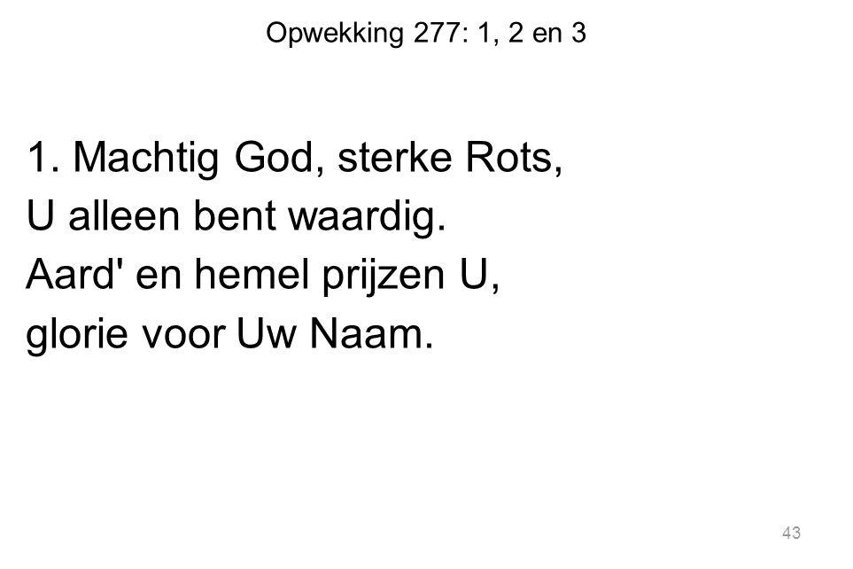 Opwekking 277: 1, 2 en 3 1. Machtig God, sterke Rots, U alleen bent waardig.