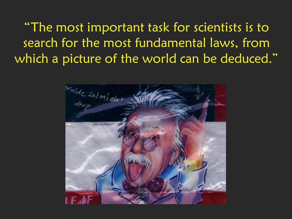 The most important task for scientists is to search for the most fundamental laws, from which a picture of the world can be deduced.