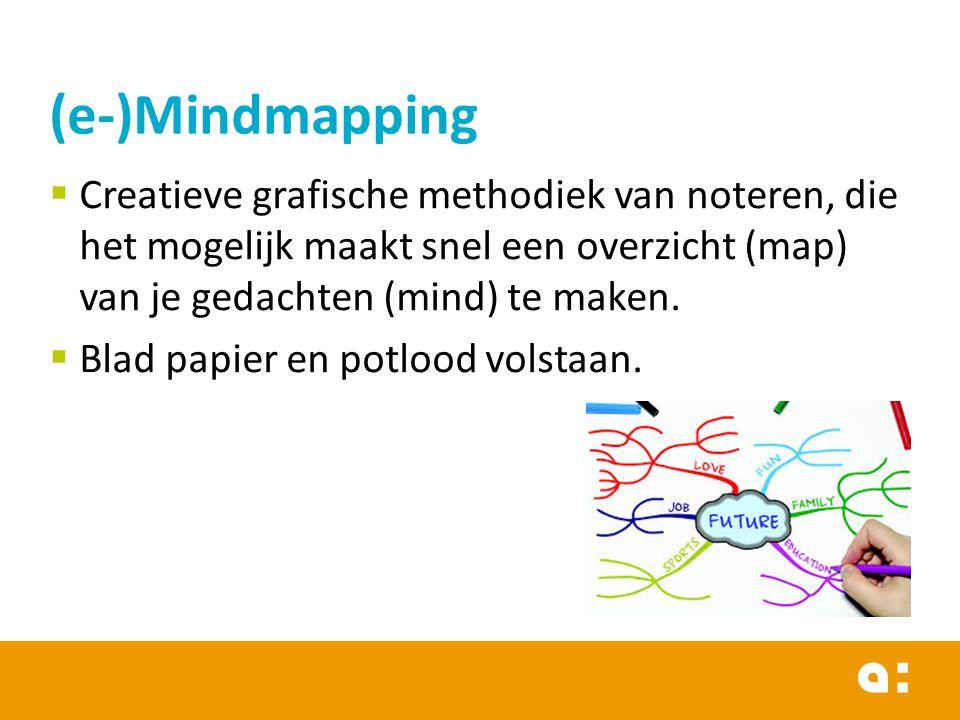(e-)Mindmapping Creatieve grafische methodiek van noteren, die het mogelijk maakt snel een overzicht (map) van je gedachten (mind) te maken.
