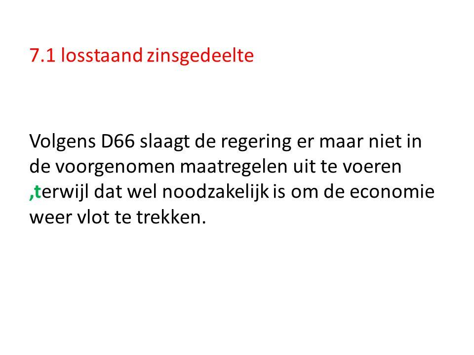 7.1 losstaand zinsgedeelte Volgens D66 slaagt de regering er maar niet in de voorgenomen maatregelen uit te voeren ,terwijl dat wel noodzakelijk is om de economie weer vlot te trekken.