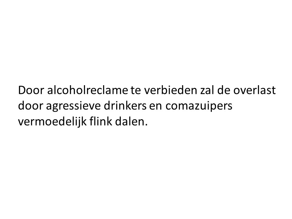 Door alcoholreclame te verbieden zal de overlast door agressieve drinkers en comazuipers vermoedelijk flink dalen.