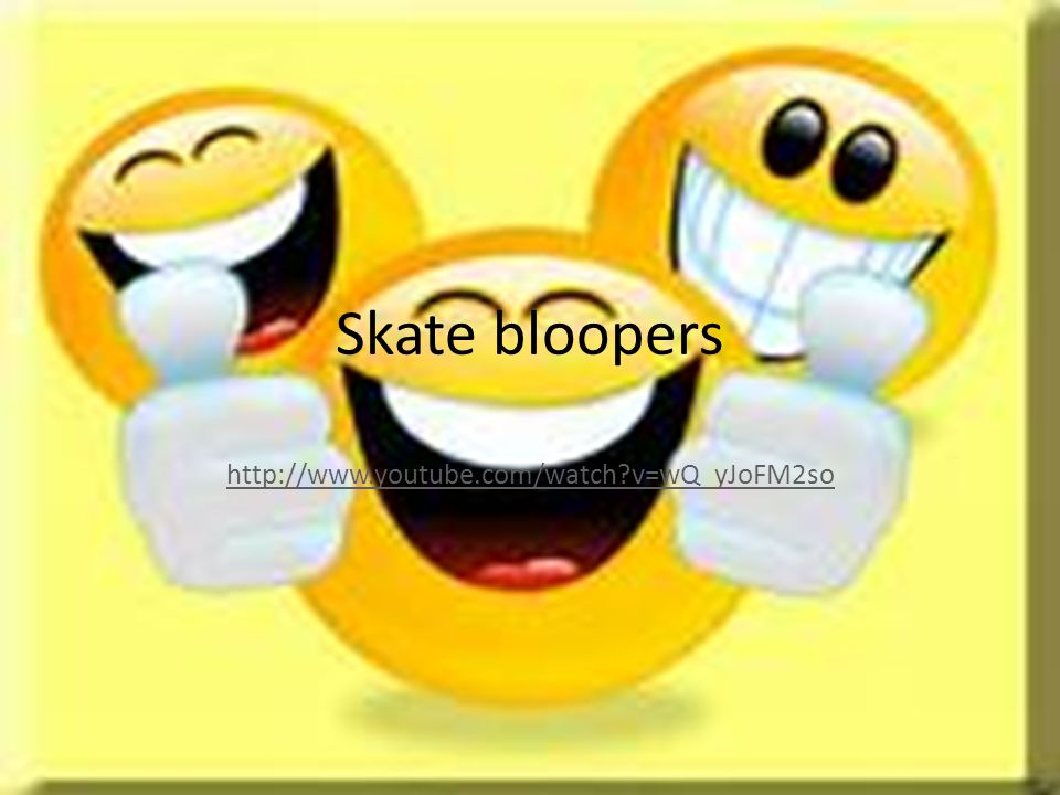 Skate bloopers http://www.youtube.com/watch v=wQ_yJoFM2so