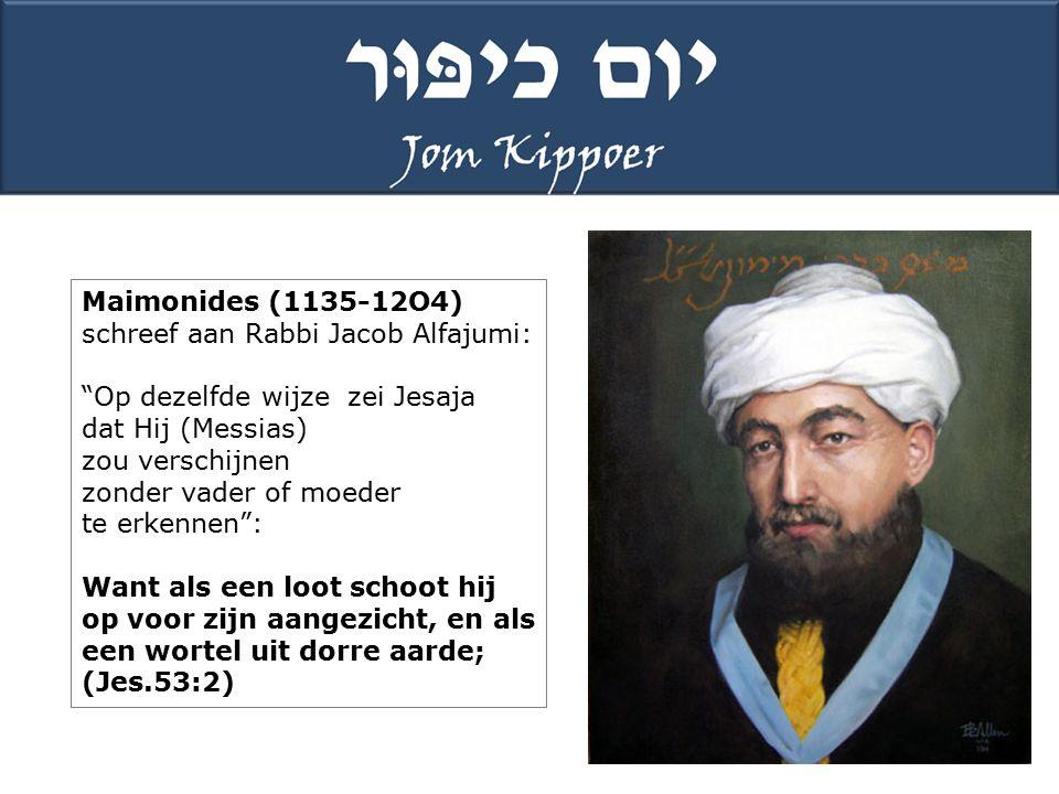 Maimonides (1135-12O4) schreef aan Rabbi Jacob Alfajumi: Op dezelfde wijze zei Jesaja. dat Hij (Messias)