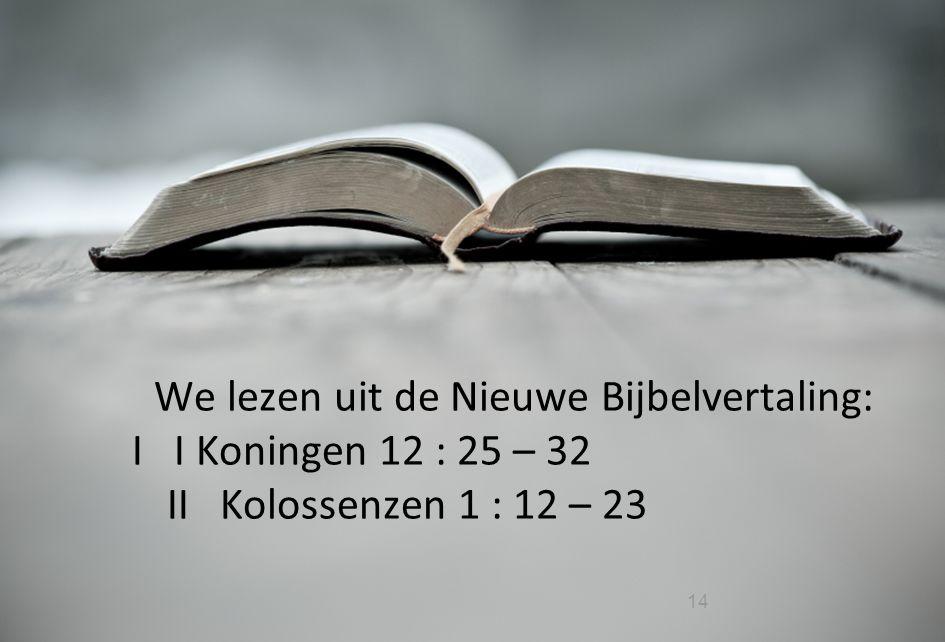 We lezen uit de Nieuwe Bijbelvertaling: I I Koningen 12 : 25 – 32 II Kolossenzen 1 : 12 – 23