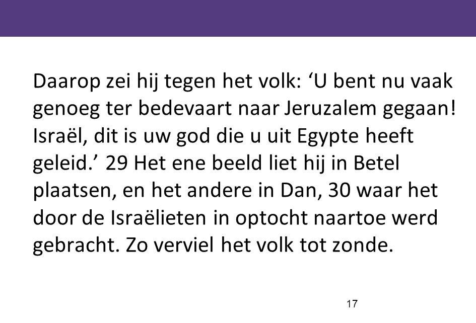 Daarop zei hij tegen het volk: 'U bent nu vaak genoeg ter bedevaart naar Jeruzalem gegaan.
