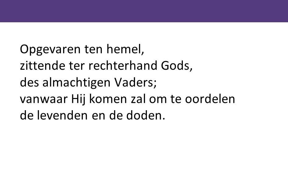 Opgevaren ten hemel, zittende ter rechterhand Gods, des almachtigen Vaders; vanwaar Hij komen zal om te oordelen de levenden en de doden.