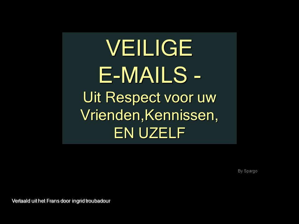 VEILIGE E-MAILS - Uit Respect voor uw Vrienden,Kennissen, EN UZELF
