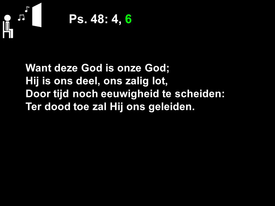Ps. 48: 4, 6 Want deze God is onze God;