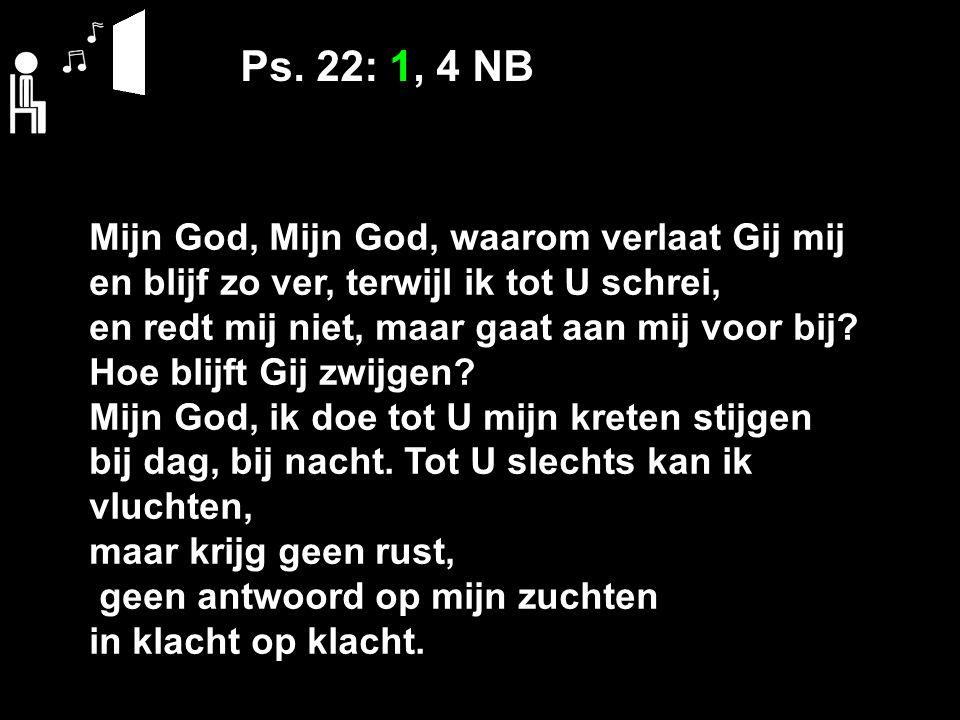 Ps. 22: 1, 4 NB Mijn God, Mijn God, waarom verlaat Gij mij