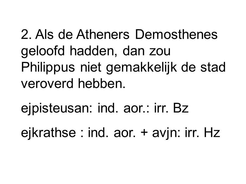 2. Als de Atheners Demosthenes geloofd hadden, dan zou Philippus niet gemakkelijk de stad veroverd hebben.