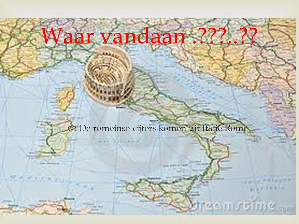 Waar vandaan . .. De romeinse cijfers komen uit Italië Rome