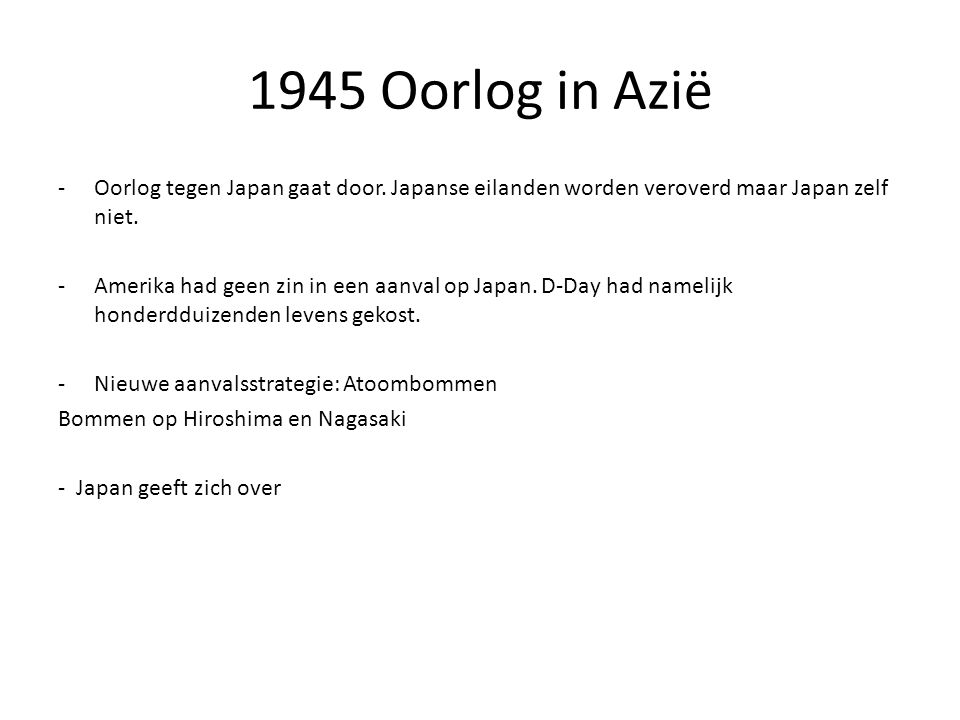 1945 Oorlog in Azië Oorlog tegen Japan gaat door. Japanse eilanden worden veroverd maar Japan zelf niet.