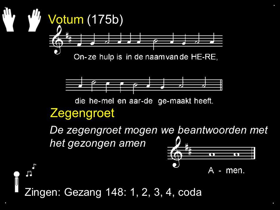 . . Votum (175b) Zegengroet. De zegengroet mogen we beantwoorden met het gezongen amen. Zingen: Gezang 148: 1, 2, 3, 4, coda.