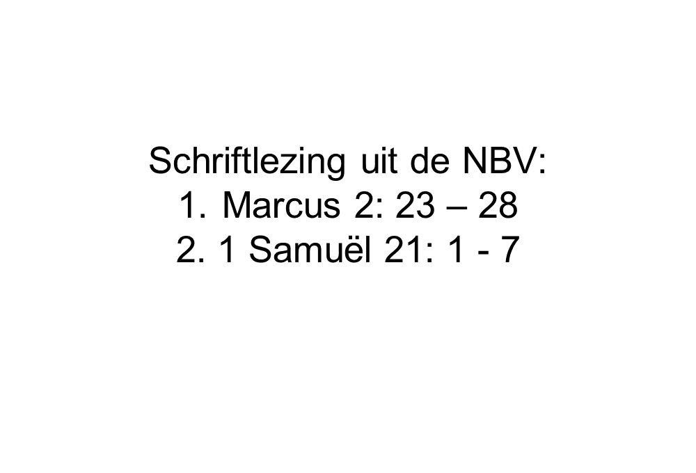 Schriftlezing uit de NBV: Marcus 2: 23 – 28 2. 1 Samuël 21: 1 - 7