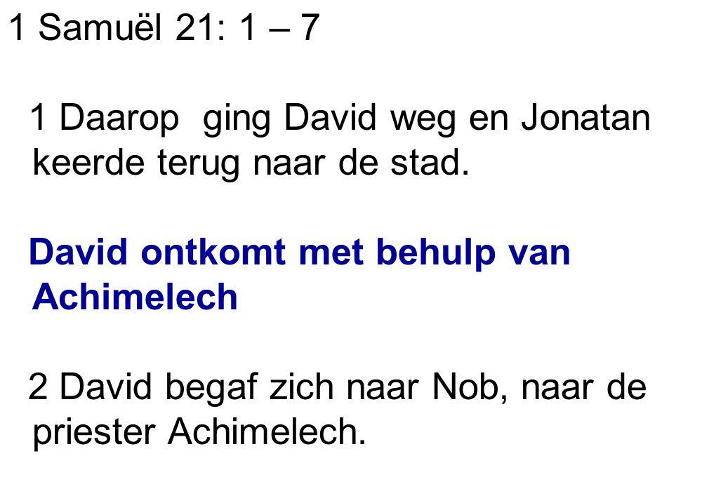 1 Samuël 21: 1 – 7 1 Daarop ging David weg en Jonatan keerde terug naar de stad. David ontkomt met behulp van Achimelech.
