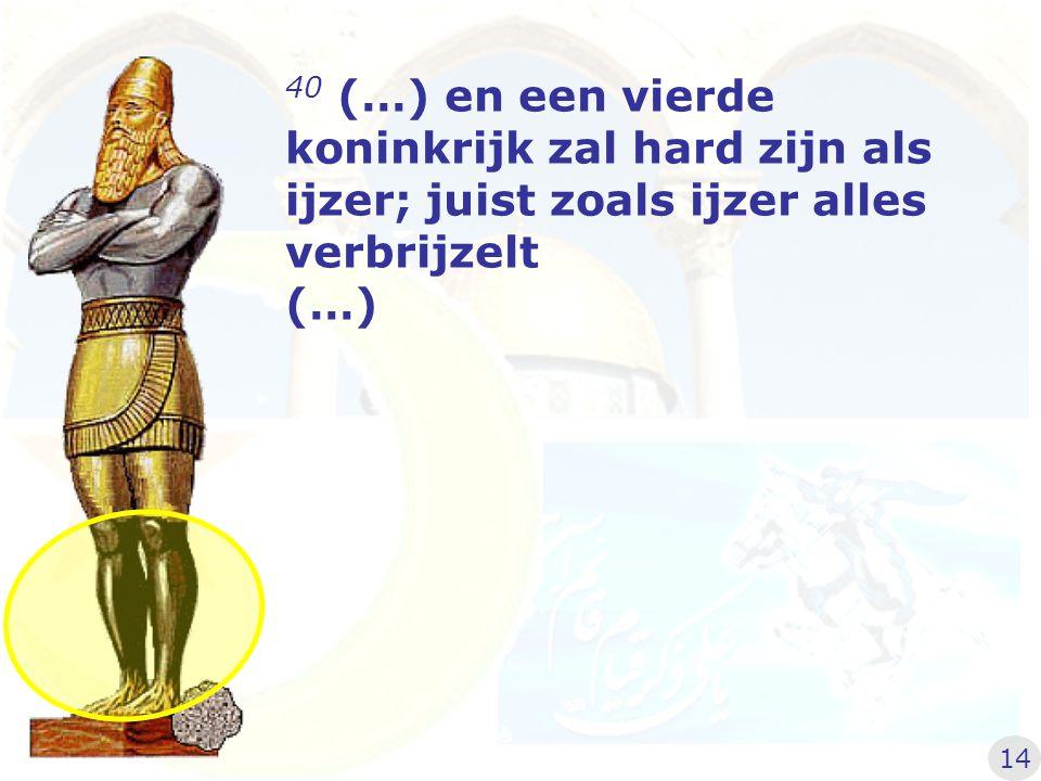40 (…) en een vierde koninkrijk zal hard zijn als ijzer; juist zoals ijzer alles verbrijzelt (…)