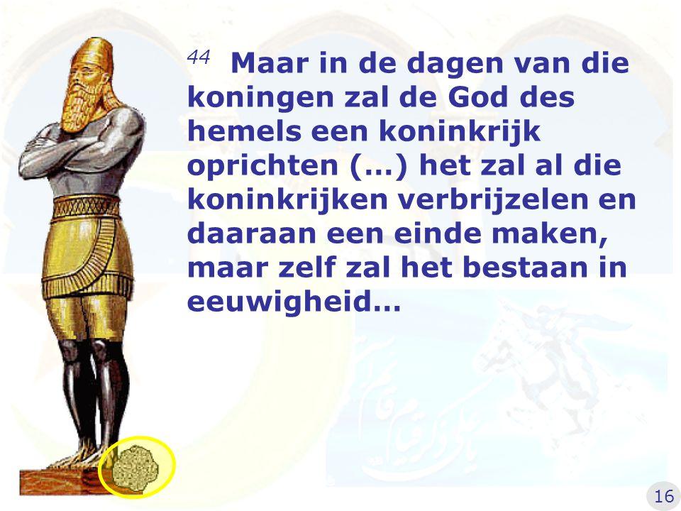 44 Maar in de dagen van die koningen zal de God des hemels een koninkrijk oprichten (…) het zal al die koninkrijken verbrijzelen en daaraan een einde maken, maar zelf zal het bestaan in eeuwigheid…