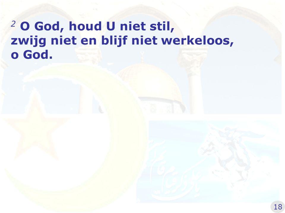zwijg niet en blijf niet werkeloos, o God.