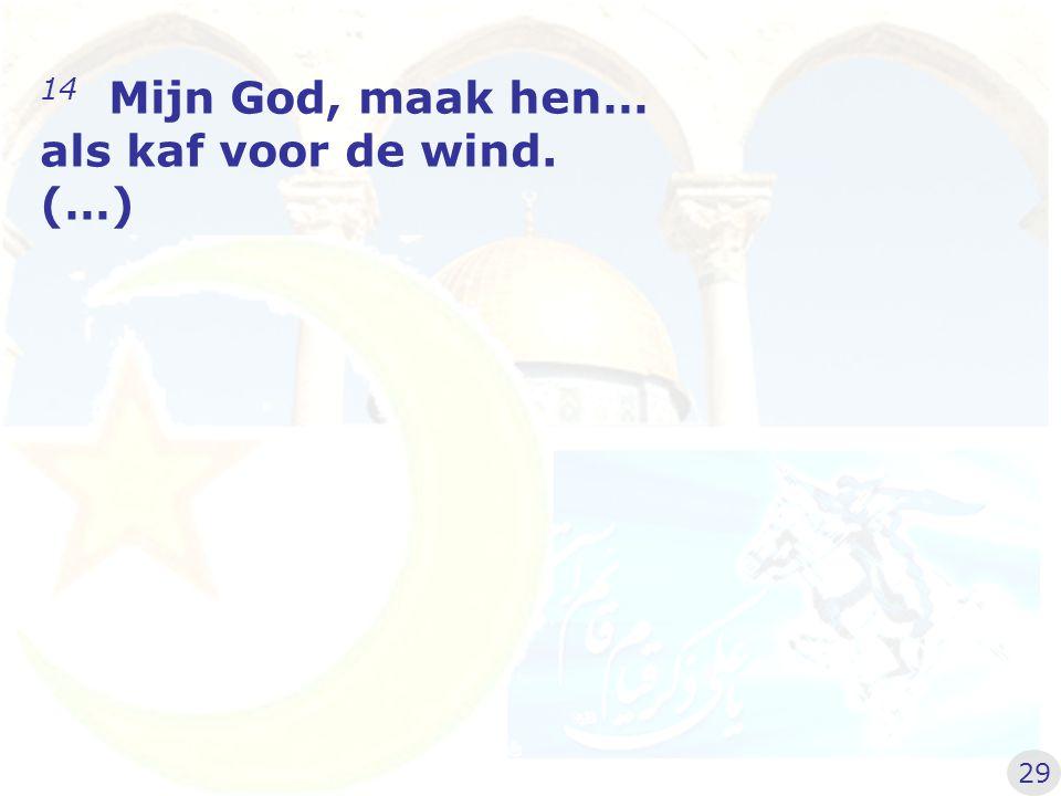 14 Mijn God, maak hen… als kaf voor de wind. (…)