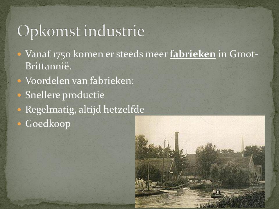Opkomst industrie Vanaf 1750 komen er steeds meer fabrieken in Groot- Brittannië. Voordelen van fabrieken: