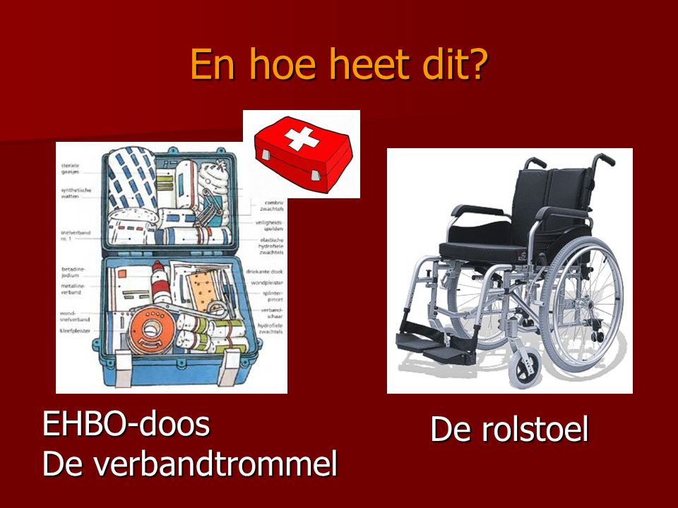 En hoe heet dit EHBO-doos De verbandtrommel De rolstoel