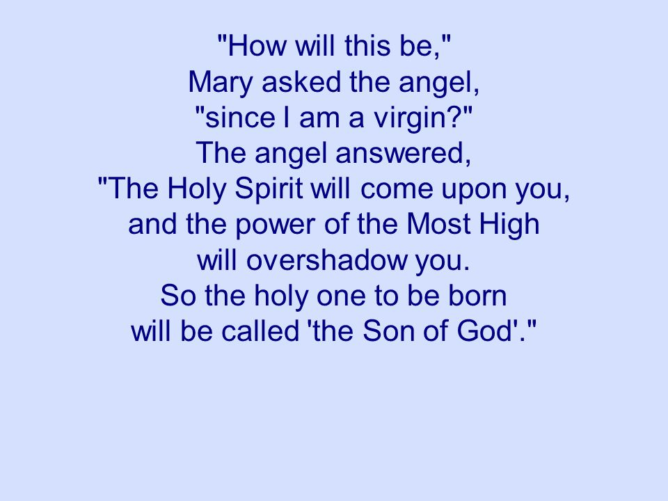 How will this be, Mary asked the angel, since I am a virgin