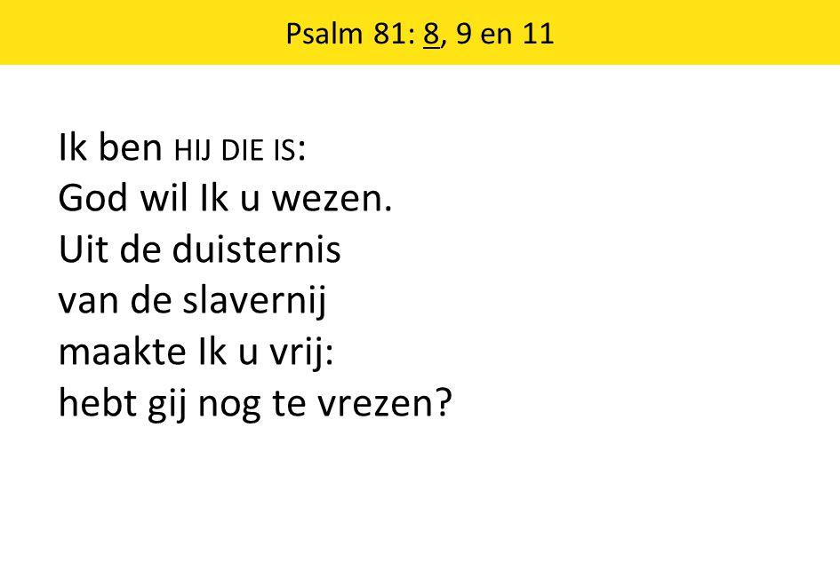 Psalm 81: 8, 9 en 11 Ik ben HIJ DIE IS: God wil Ik u wezen.