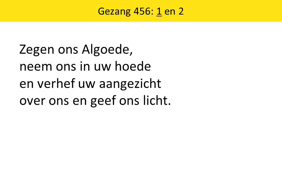 Gezang 456: 1 en 2 Zegen ons Algoede, neem ons in uw hoede en verhef uw aangezicht over ons en geef ons licht.