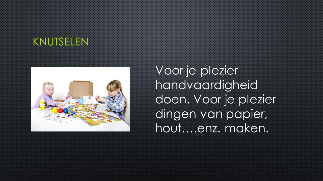 knutselen Voor je plezier handvaardigheid doen. Voor je plezier dingen van papier, hout….enz.