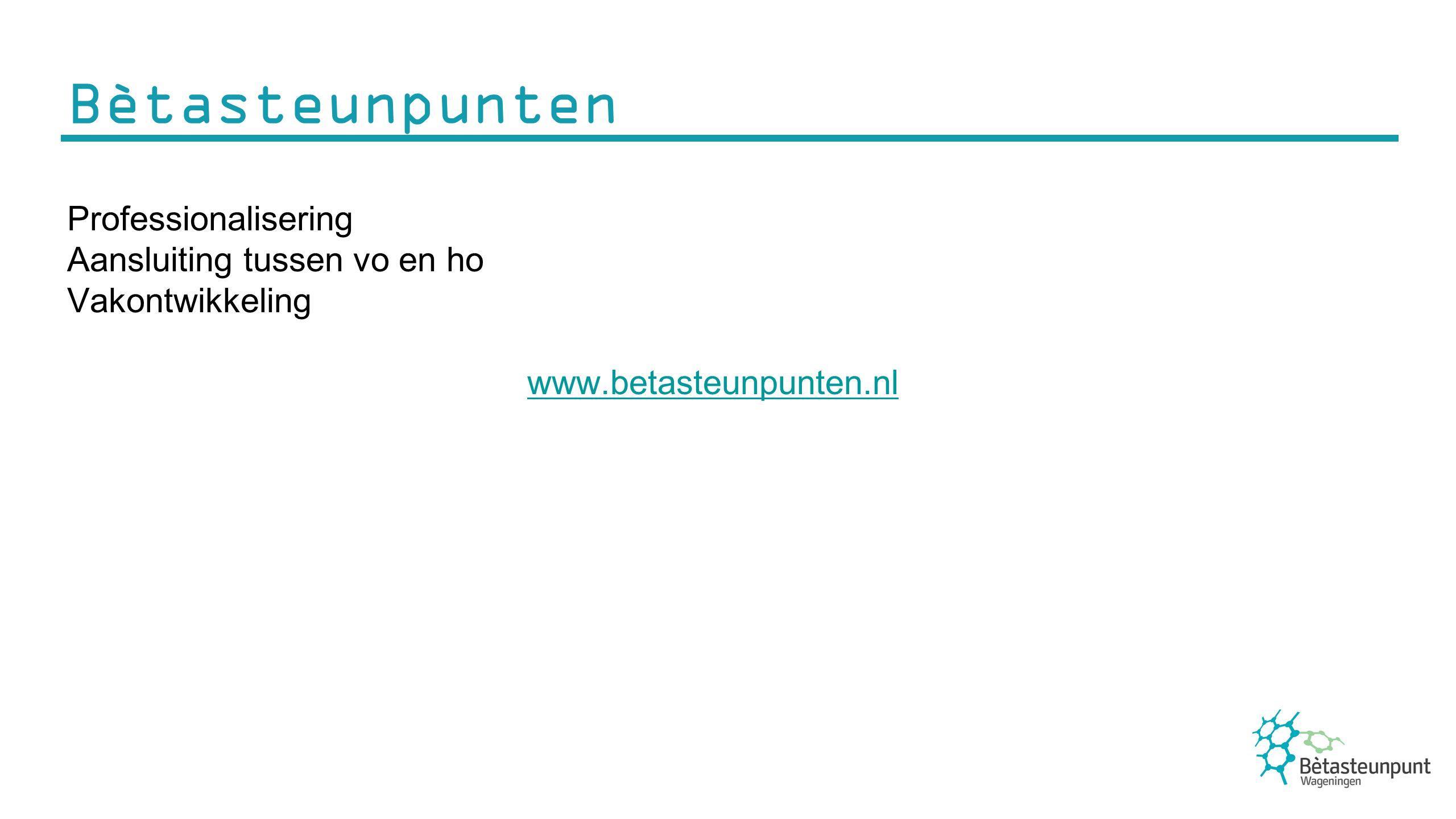 Bètasteunpunten Professionalisering Aansluiting tussen vo en ho Vakontwikkeling www.betasteunpunten.nl