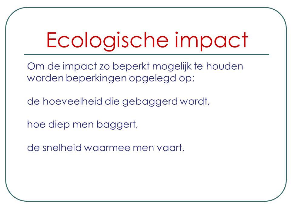 Ecologische impact Om de impact zo beperkt mogelijk te houden worden beperkingen opgelegd op: de hoeveelheid die gebaggerd wordt,