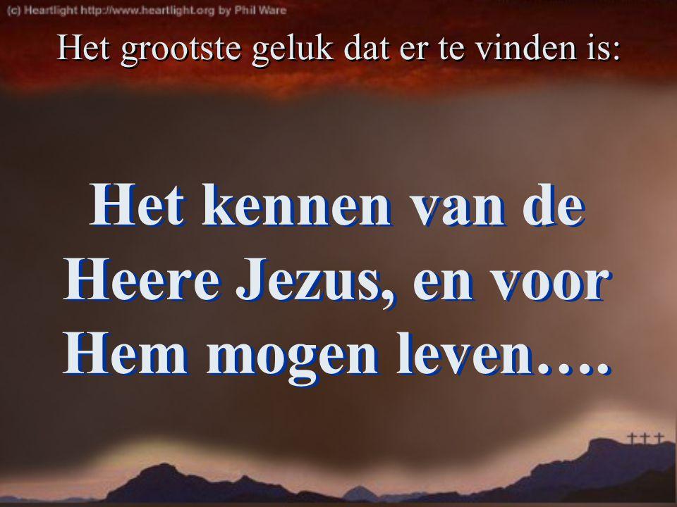 Het kennen van de Heere Jezus, en voor Hem mogen leven….