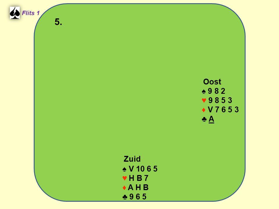 Flits 1 5. Oost ♠ 9 8 2 ♥ 9 8 5 3 ♦ V 7 6 5 3 ♣ A Spel 2. Zuid ♠ V 10 6 5 ♥ H B 7 ♦ A H B ♣ 9 6 5
