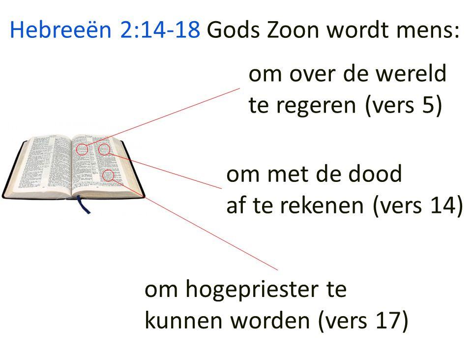 Hebreeën 2:14-18 Gods Zoon wordt mens: om over de wereld. te regeren (vers 5) om met de dood. af te rekenen (vers 14)