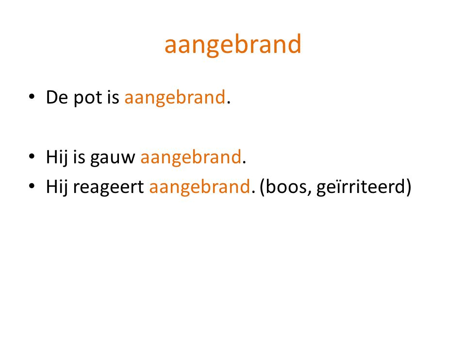 aangebrand De pot is aangebrand. Hij is gauw aangebrand.
