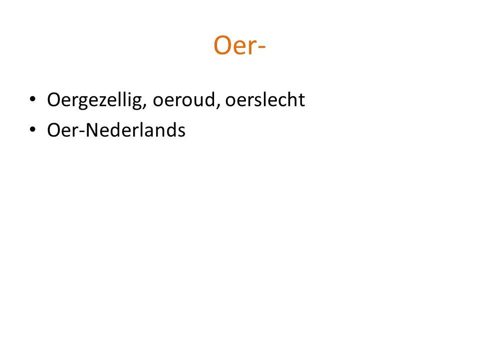 Oer- Oergezellig, oeroud, oerslecht Oer-Nederlands