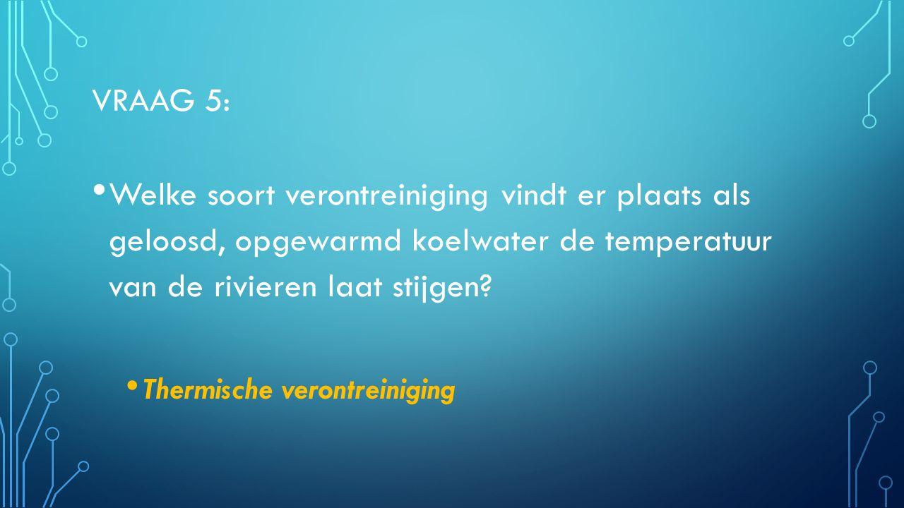 Vraag 5: Welke soort verontreiniging vindt er plaats als geloosd, opgewarmd koelwater de temperatuur van de rivieren laat stijgen
