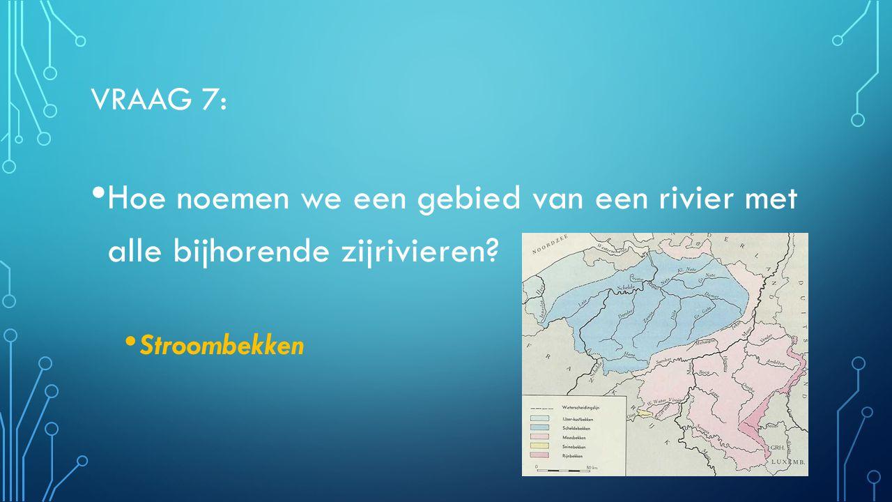 Vraag 7: Hoe noemen we een gebied van een rivier met alle bijhorende zijrivieren Stroombekken