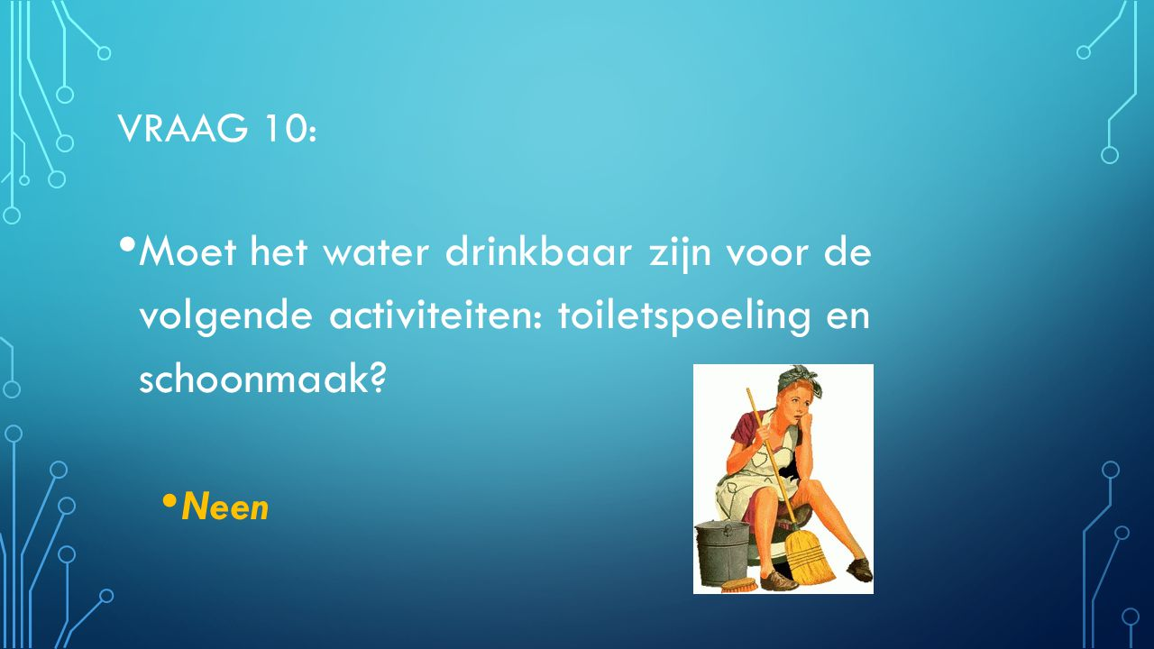 Vraag 10: Moet het water drinkbaar zijn voor de volgende activiteiten: toiletspoeling en schoonmaak
