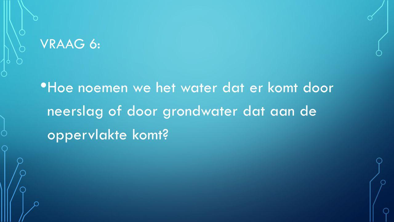 Vraag 6: Hoe noemen we het water dat er komt door neerslag of door grondwater dat aan de oppervlakte komt