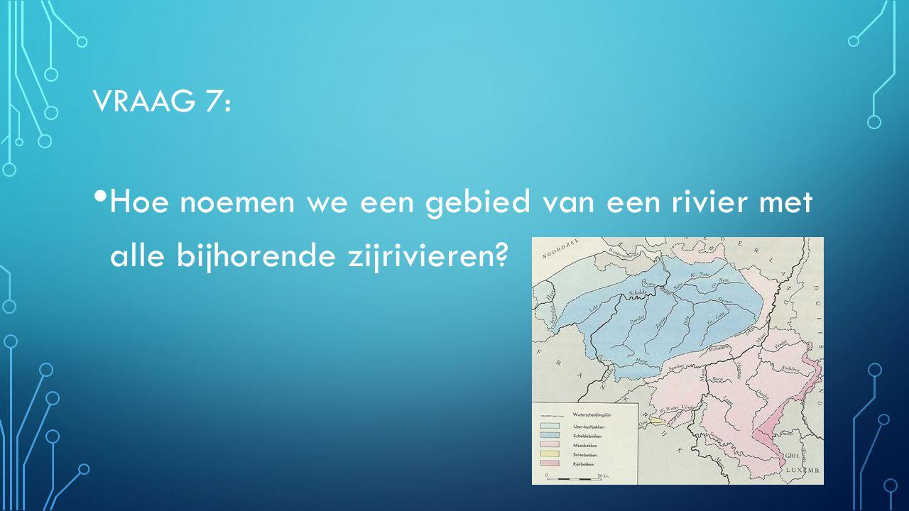 Vraag 7: Hoe noemen we een gebied van een rivier met alle bijhorende zijrivieren