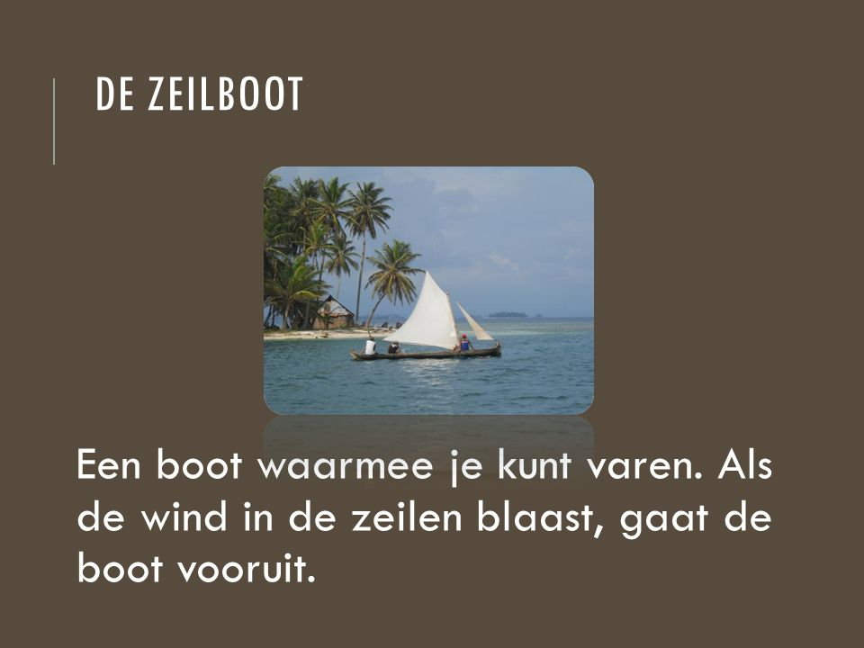 de zeilboot Een boot waarmee je kunt varen.